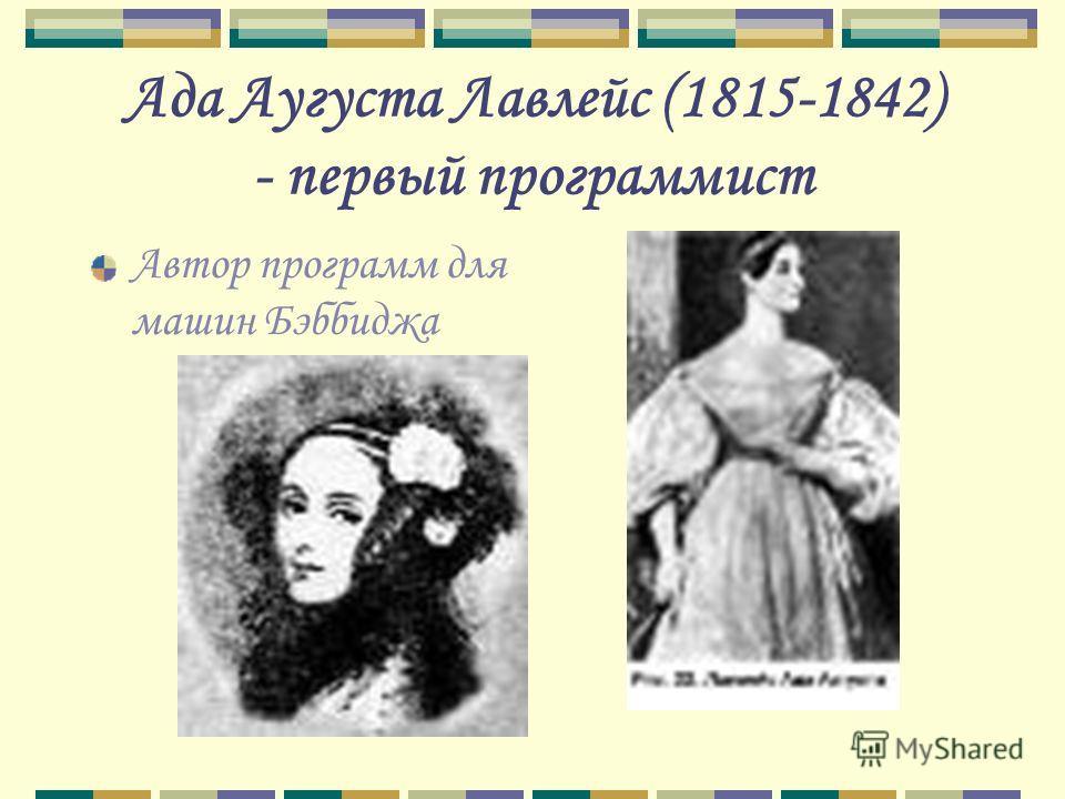 Ада Аугуста Лавлейс (1815-1842) - первый программист Автор программ для машин Бэббиджа