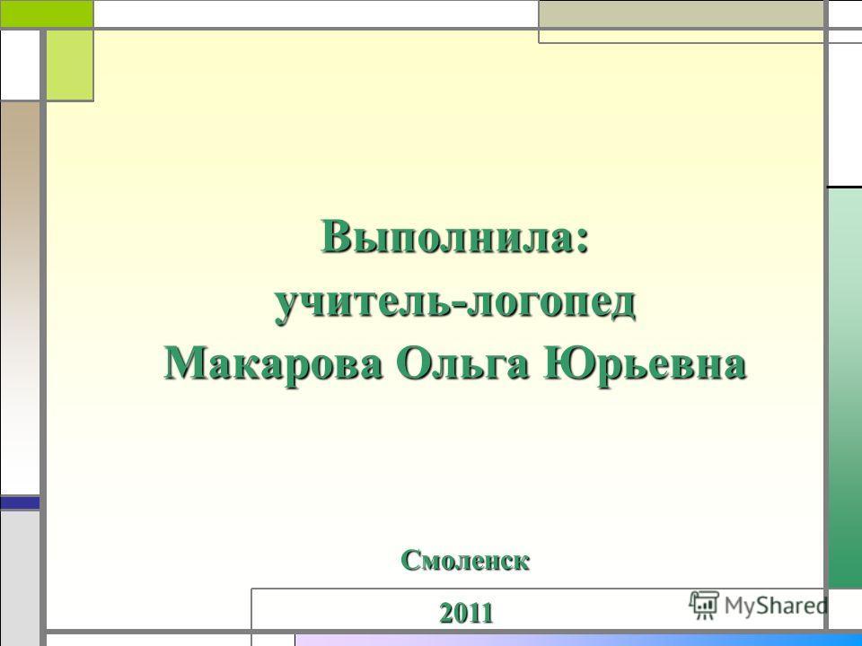 Выполнила:учитель-логопед Макарова Ольга Юрьевна Смоленск 2011