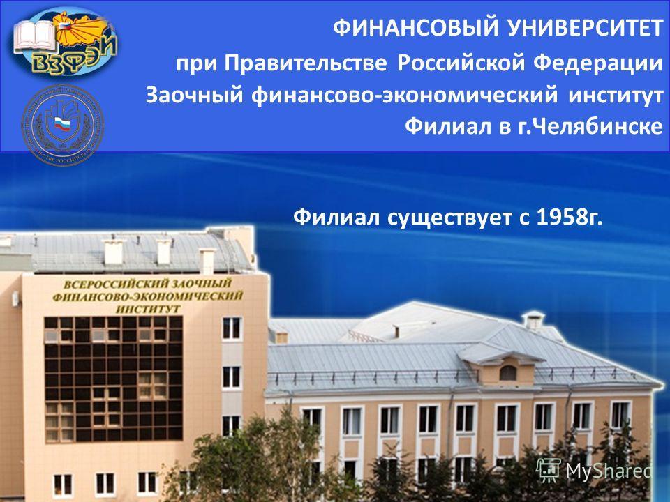 ФИНАНСОВЫЙ УНИВЕРСИТЕТ при Правительстве Российской Федерации Заочный финансово - экономический институт Филиал в г. Челябинске Филиал существует с 1958г.