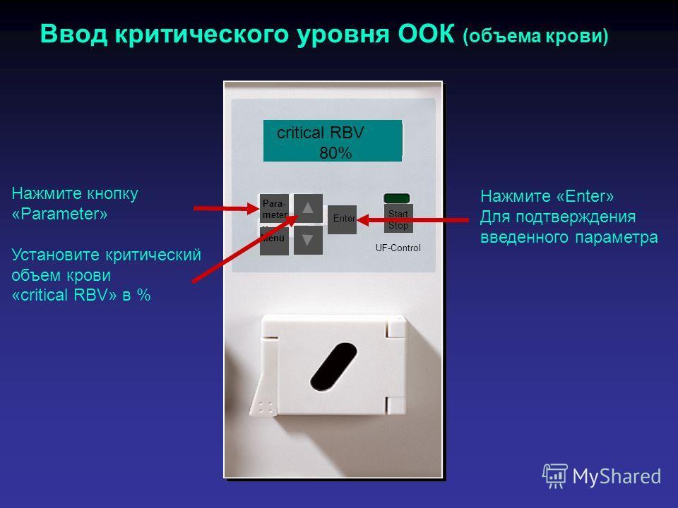 Para- meter Menü Ввод критического уровня ООК (объема крови) Нажмите кнопку «Parameter» Установите критический объем крови «critical RBV» в % Enter Start Stop UF-Control Нажмите «Enter» Для подтверждения введенного параметра critical RBV 80%