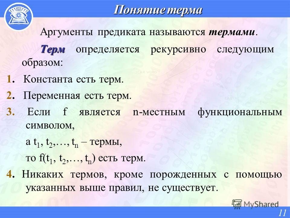 Аргументы предиката называются термами. Терм Терм определяется рекурсивно следующим образом: 11 1. Константа есть терм. 2. Переменная есть терм. 3. Если f является n-местным функциональным символом, а t 1, t 2,…, t n – термы, то f(t 1, t 2,…, t n ) е