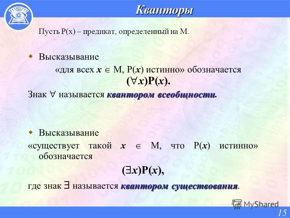 Пусть P(x) – предикат, определенный на M. Высказывание «для всех x M, P(x) истинно» обозначается ( x)P(x). квантором всеобщности Знак называется квантором всеобщности. Высказывание «существует такой x M, что P(x) истинно» обозначается ( x)P(x), квант