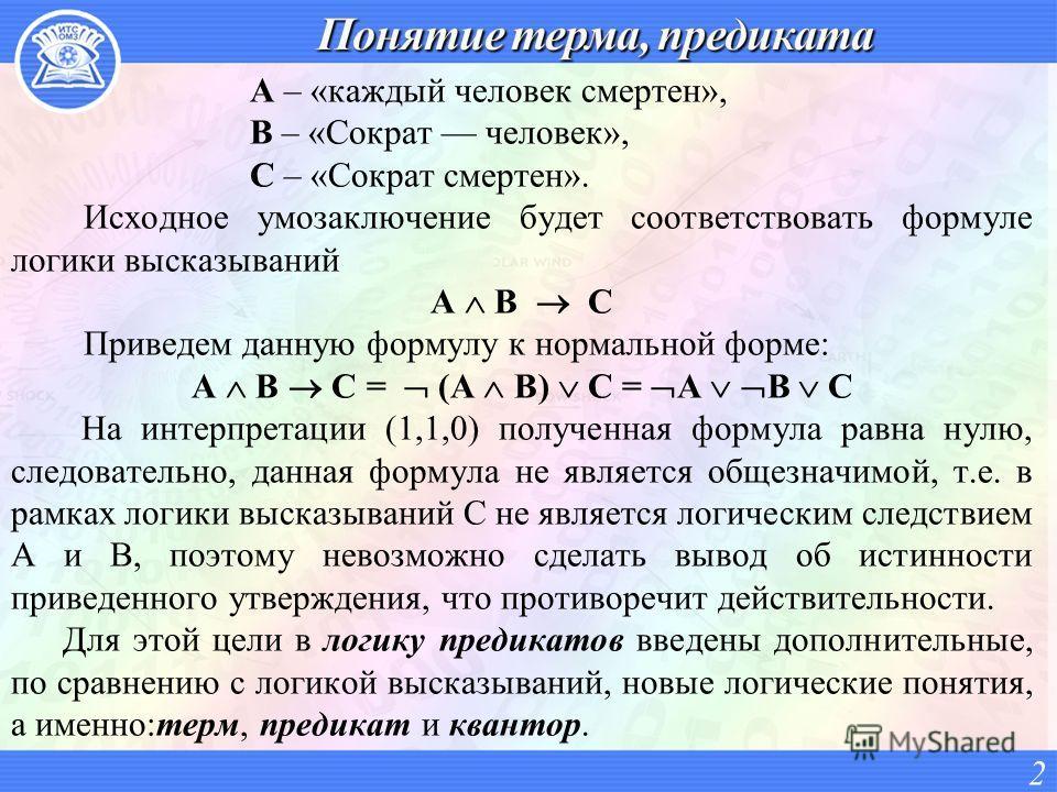 A – «каждый человек смертен», B – «Сократ человек», C – «Сократ смертен». Исходное умозаключение будет соответствовать формуле логики высказываний A B C Приведем данную формулу к нормальной форме: A B C = (A B) С = А В С На интерпретации (1,1,0) полу