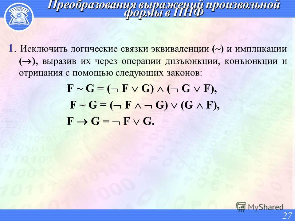 1. Исключить логические связки эквиваленции (~) и импликации ( ), выразив их через операции дизъюнкции, конъюнкции и отрицания с помощью следующих законов: F ~ G = ( F G) ( G F), F G = F G. 27