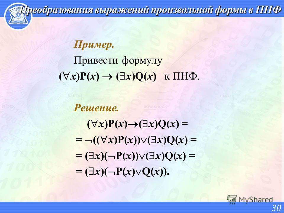 Пример. Привести формулу ( x)P(x) ( x)Q(x) к ПНФ. Решение. ( x)P(x) ( x)Q(x) = = (( x)P(x)) ( x)Q(x) = = ( x)( P(x)) ( x)Q(x) = = ( x)( P(x) Q(x)). 30