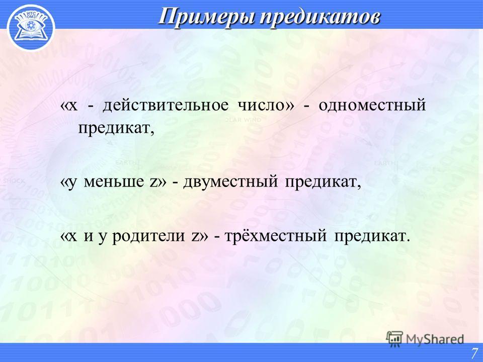 «х - действительное число» - одноместный предикат, «у меньше z» - двуместный предикат, «х и у родители z» - трёхместный предикат. 7