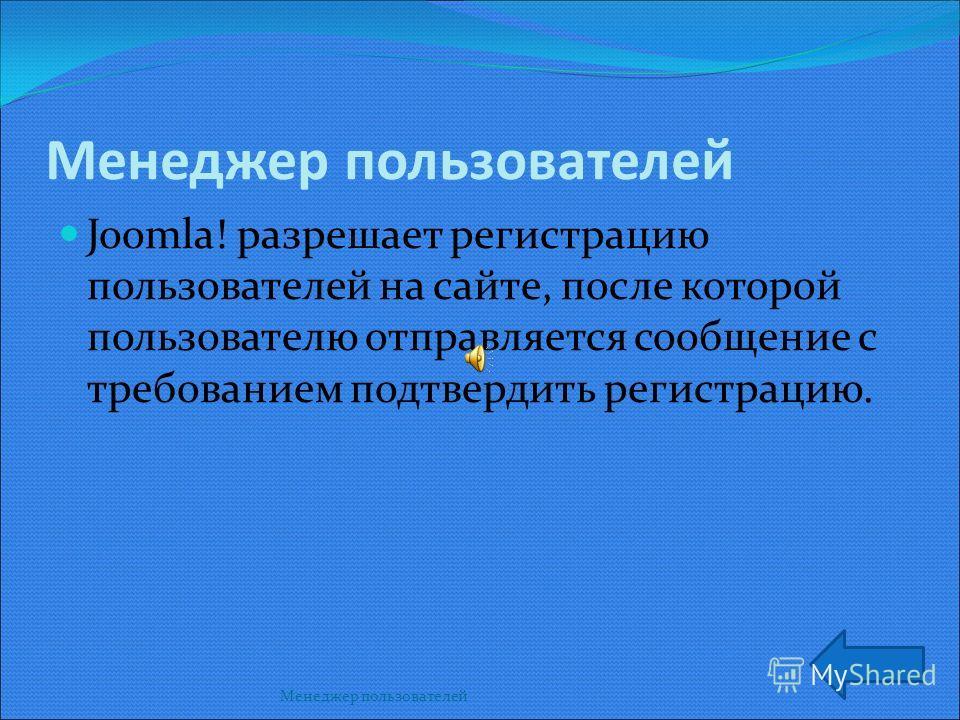 Менеджер пользователей Joomla! разрешает регистрацию пользователей на сайте, после которой пользователю отправляется сообщение с требованием подтвердить регистрацию.