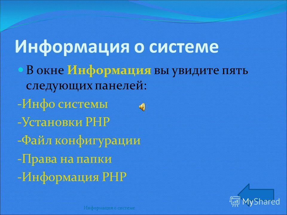 Информация о системе Информация о системе В окне Информация вы увидите пять следующих панелей: -Инфо системы -Установки РНР -Файл конфигурации -Права на папки -Информация РНР