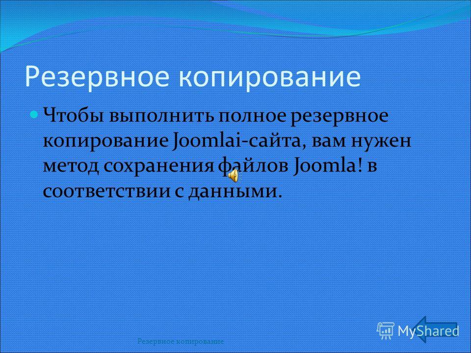 Резервное копирование Резервное копирование Чтобы выполнить полное резервное копирование Joomlai-сайта, вам нужен метод сохранения файлов Joomla! в соответствии с данными.