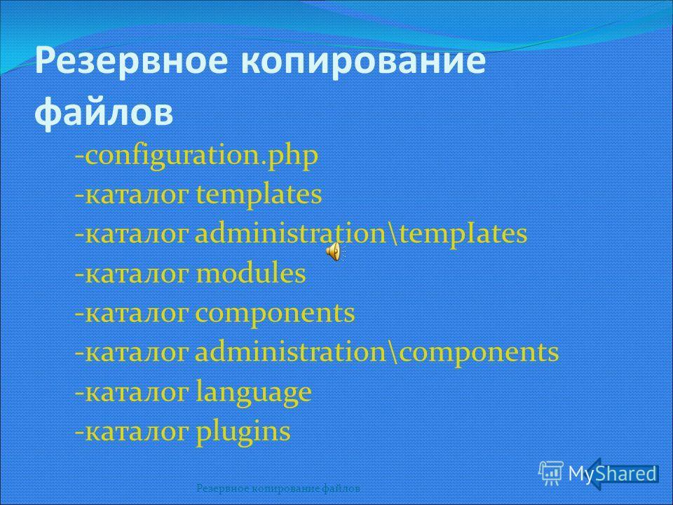 Резервное копирование файлов Резервное копирование файлов -configuration.php -каталог templates -каталог administration\tempIates -каталог modules -каталог components -каталог administration\components -каталог language -каталог plugins
