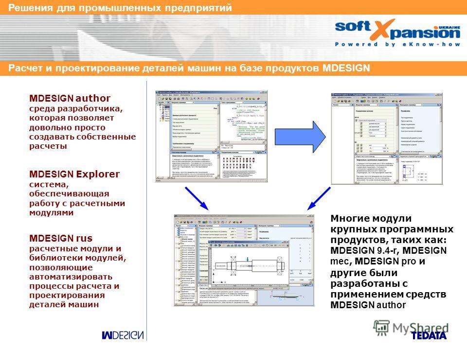 Решения для промышленных предприятий Расчет и проектирование деталей машин на базе продуктов MDESIGN M DESIGN author среда разработчика, которая позволяет довольно просто создавать собственные расчеты M DESIGN Explorer система, обеспечивающая работу