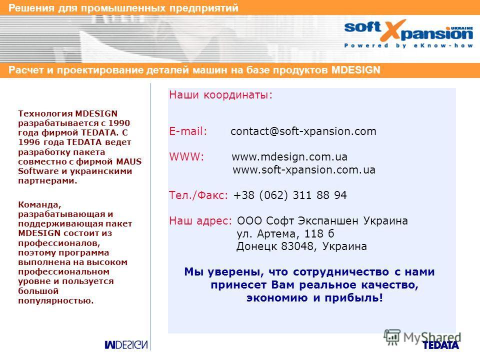 Решения для промышленных предприятий Расчет и проектирование деталей машин на базе продуктов MDESIGN Технология MDESIGN разрабатывается с 1990 года фирмой TEDATA. С 1996 года TEDATA ведет разработку пакета совместно с фирмой MAUS Software и украински
