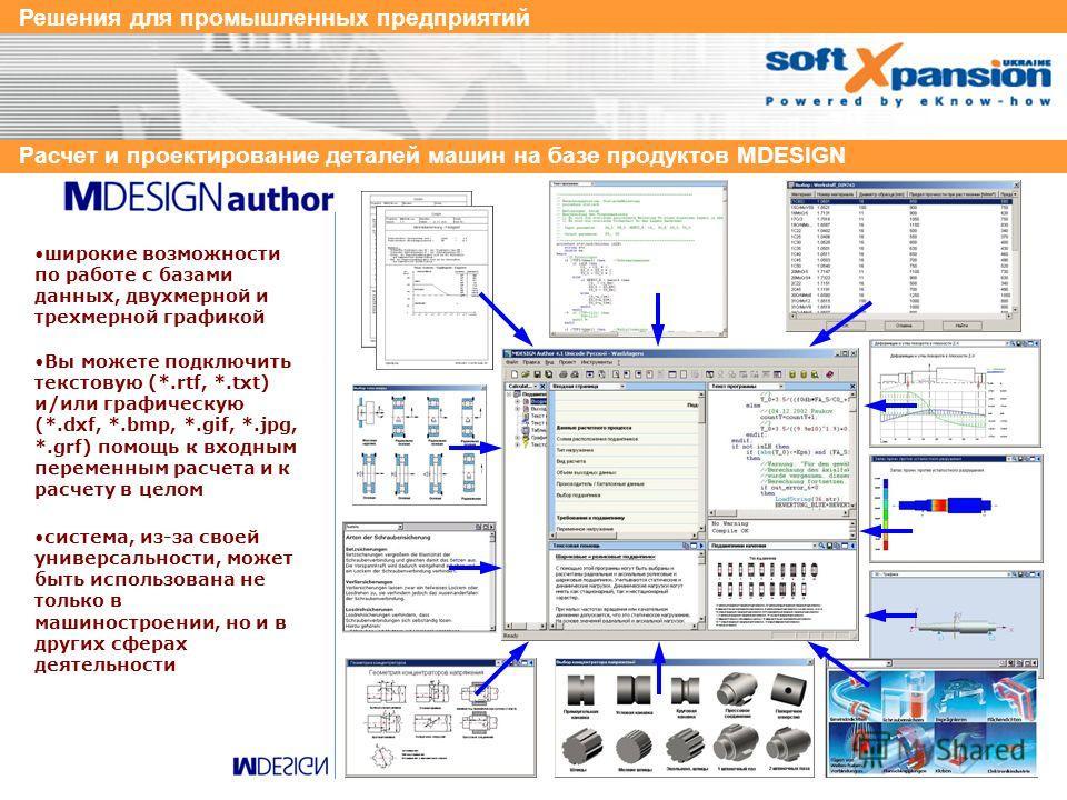 Решения для промышленных предприятий Расчет и проектирование деталей машин на базе продуктов MDESIGN позволяет в визуальном режиме создавать входную и выходную страницы модуля, при этом расчетные процедуры генерируются автоматически Вам остается, тол