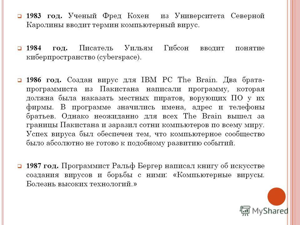 1983 год. Ученый Фред Кохен из Университета Северной Каролины вводит термин компьютерный вирус. 1984 год. Писатель Уильям Гибсон вводит понятие киберпространство (cyberspace). 1986 год. Создан вирус для IBM PC The Brain. Два брата- программиста из Па