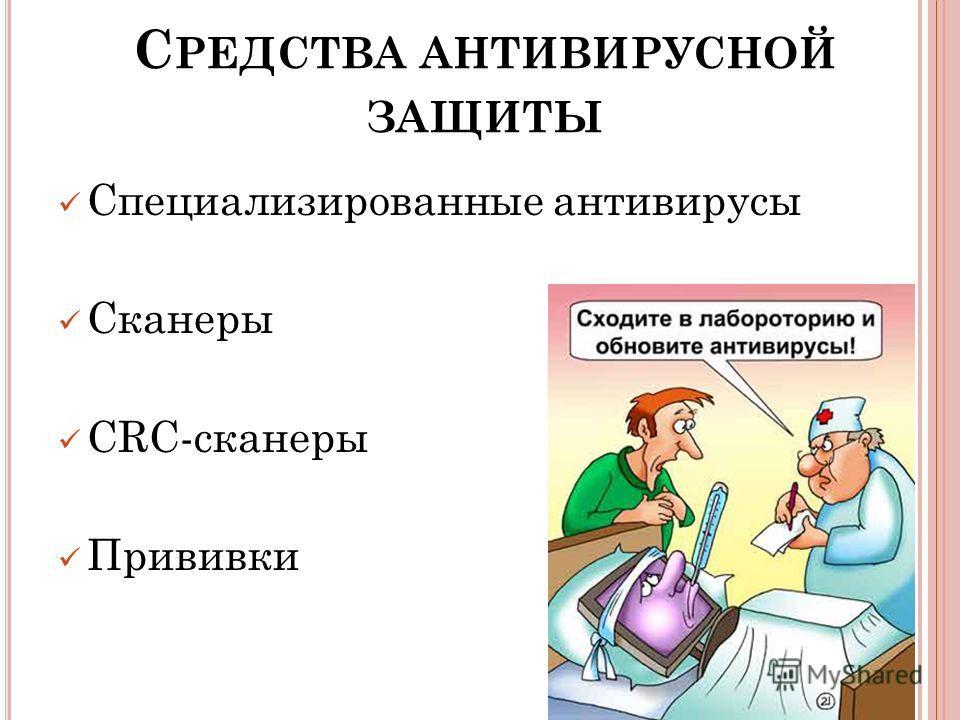 С РЕДСТВА АНТИВИРУСНОЙ ЗАЩИТЫ Специализированные антивирусы Сканеры CRC-сканеры Прививки