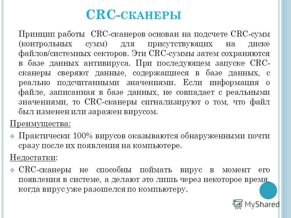 CRC- СКАНЕРЫ Принцип работы CRC-сканеров основан на подсчете CRC-сумм (контрольных сумм) для присутствующих на диске файлов/системных секторов. Эти CRC-суммы затем сохраняются в базе данных антивируса. При последующем запуске CRC- сканеры сверяют дан