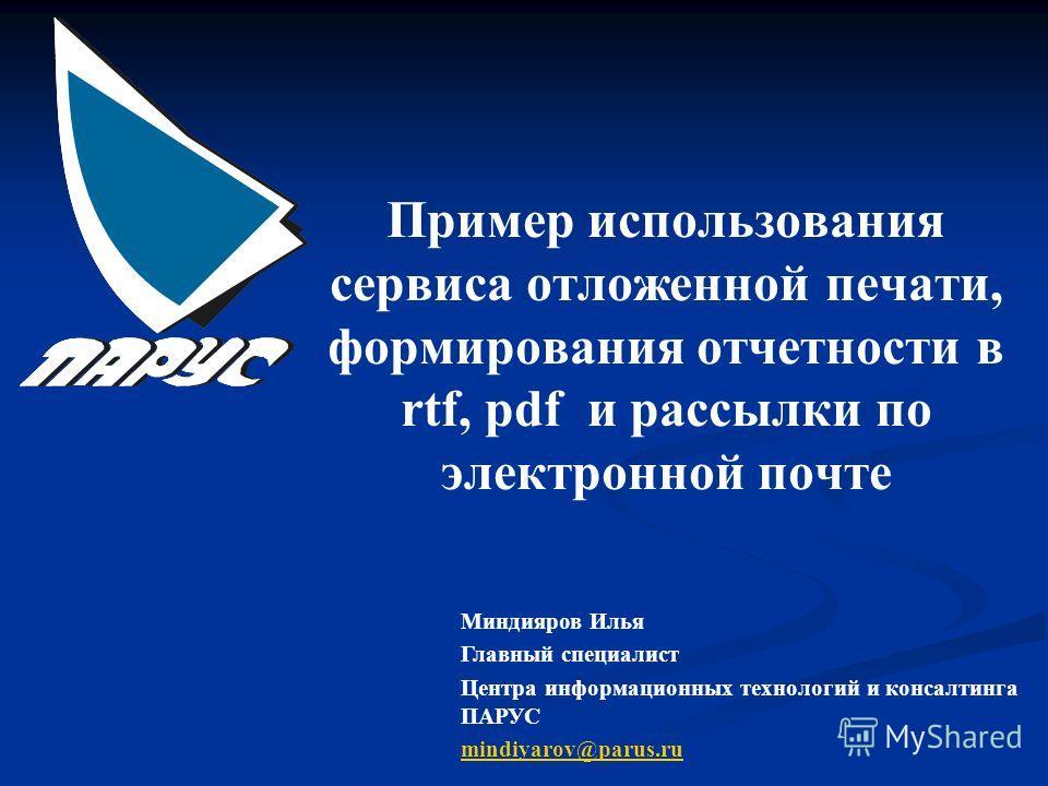 Пример использования сервиса отложенной печати, формирования отчетности в rtf, pdf и рассылки по электронной почте Миндияров Илья Главный специалист Центра информационных технологий и консалтинга ПАРУС mindiyarov@parus.ru