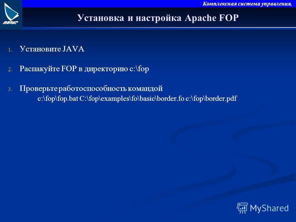 Комплексная система управления. Установка и настройка Apache FOP 1. 1. Установите JAVA 2. 2. Распакуйте FOP в директорию c:\fop 3. 3. Проверьте работоспособность командой c:\fop\fop.bat C:\fop\examples\fo\basic\border.fo c:\fop\border.pdf