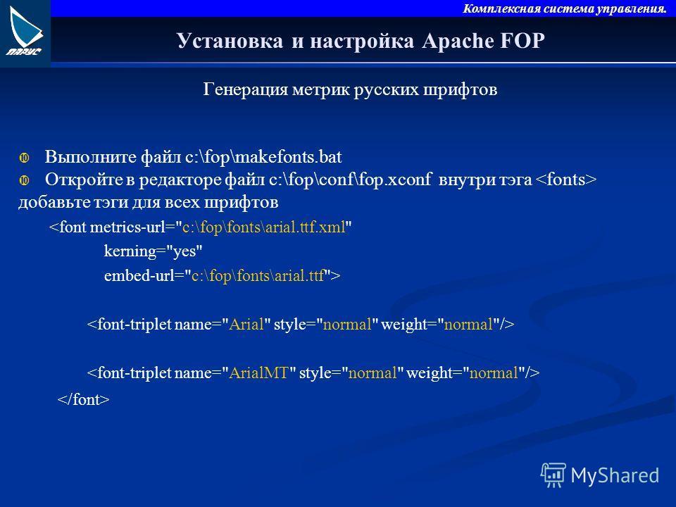 Комплексная система управления. Установка и настройка Apache FOP Генерация метрик русских шрифтов Выполните файл c:\fop\makefonts.bat Откройте в редакторе файл c:\fop\conf\fop.xconf внутри тэга добавьте тэги для всех шрифтов