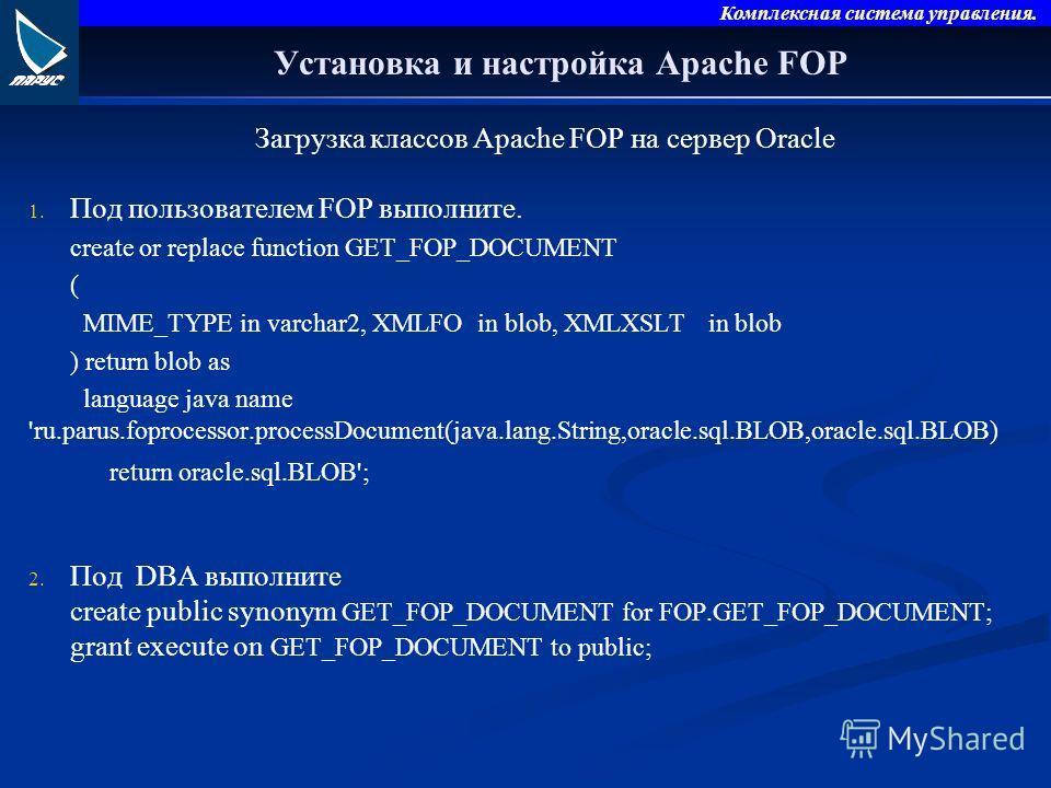 Комплексная система управления. Установка и настройка Apache FOP Загрузка классов Apache FOP на сервер Oracle 1. 1. Под пользователем FOP выполните. create or replace function GET_FOP_DOCUMENT ( MIME_TYPE in varchar2, XMLFO in blob, XMLXSLT in blob )