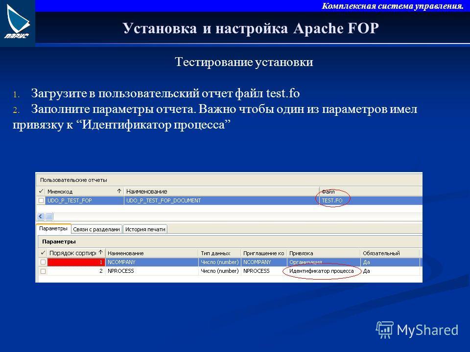 Комплексная система управления. Установка и настройка Apache FOP Тестирование установки 1. 1. Загрузите в пользовательский отчет файл test.fo 2. 2. Заполните параметры отчета. Важно чтобы один из параметров имел привязку к Идентификатор процесса