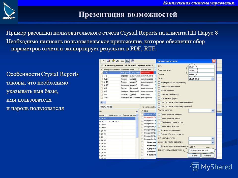 Комплексная система управления. Презентация возможностей Пример рассылки пользовательского отчета Crystal Reports на клиента ПП Парус 8 Необходимо написать пользовательское приложение, которое обеспечит сбор параметров отчета и экспортирует результат