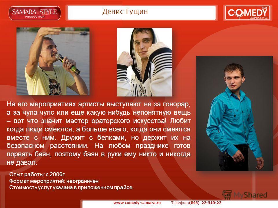 Денис Гущин www comedy-samara.ru Телефон :(846) 22-510-22 На его мероприятиях артисты выступают не за гонорар, а за чупа-чупс или еще какую-нибудь непонятную вещь – вот что значит мастер ораторского искусства! Любит когда люди смеются, а больше всего