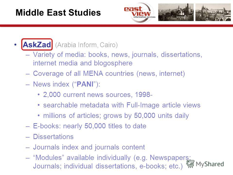 Middle East Studies AskZad (Arabia Inform, Cairo) –Variety of media: books, news, journals, dissertations, internet media and blogosphere –Coverage of all MENA countries (news, internet) –News index (PANI): 2,000 current news sources, 1998- searchabl