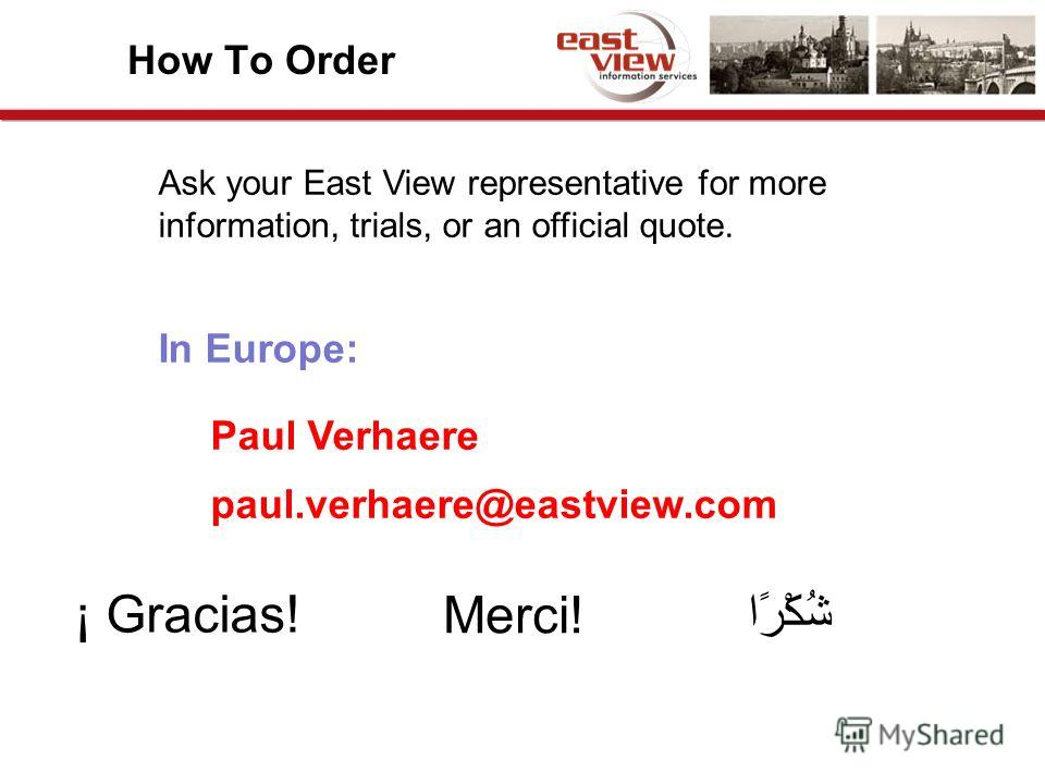 How To Order Ask your East View representative for more information, trials, or an official quote. In Europe: Paul Verhaere paul.verhaere@eastview.com ¡ Gracias! Merci! شُكْرًا