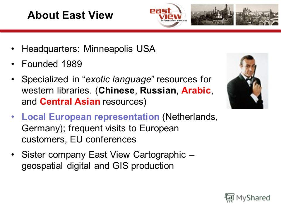 About East View Headquarters: Minneapolis USA Founded 1989 Specialized in exotic language resources for western libraries. (Chinese, Russian, Arabic, and Central Asian resources) Local European representation (Netherlands, Germany); frequent visits t
