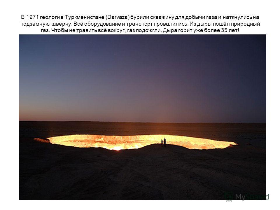 В 1971 геологи в Туркменистане (Darvaza) бурили скважину для добычи газа и наткнулись на подземную каверну. Всё оборудование и транспорт провалились. Из дыры пошёл природный газ. Чтобы не травить всё вокруг, газ подожгли. Дыра горит уже более 35 лет!