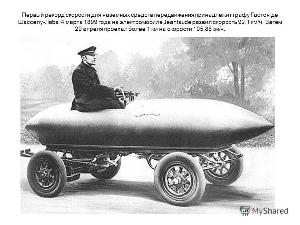 Первый рекорд скорости для наземных средств передвижения принадлежит графу Гастон де Шасселу-Лаба. 4 марта 1899 года на электромобиле Jeantaude развил скорость 92,1 км/ч. Затем 29 апреля проехал более 1 км на скорости 105,88 км/ч.
