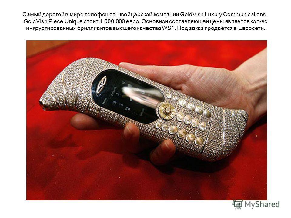 Самый дорогой в мире телефон от швейцарской компании GoldVish Luxury Communications - GoldVish Piece Unique стоит 1.000.000 евро. Основной составляющей цены является кол-во инкрустированных бриллиантов высшего качества WS1. Под заказ продаётся в Евро