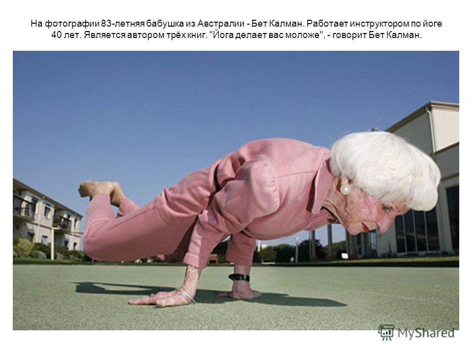 На фотографии 83-летняя бабушка из Австралии - Бет Калман. Работает инструктором по йоге 40 лет. Является автором трёх книг. Йога делает вас моложе, - говорит Бет Калман.