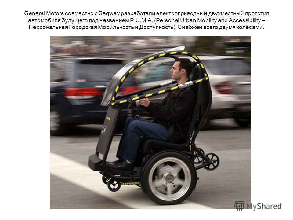 General Motors совместно с Segway разработали электроприводный двухместный прототип автомобиля будущего под названием P.U.M.A. (Personal Urban Mobility and Accessibility – Персональная Городская Мобильность и Доступность). Снабжён всего двумя колёсам