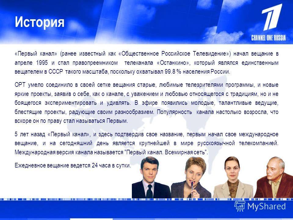 История «Первый канал» (ранее известный как «Общественное Российское Телевидение») начал вещание в апреле 1995 и стал правопреемником телеканала «Останкино», который являлся единственным вещателем в СССР такого масштаба, поскольку охватывал 99.8 % на