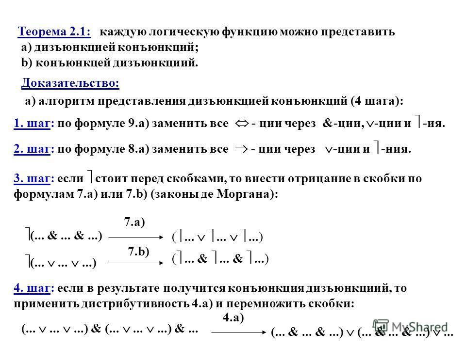 Теорема 2.1: каждую логическую функцию можно представить a) дизъюнкцией конъюнкций; b) конъюнкцей дизъюнкциий. Доказательство: a) алгоритм представления дизъюнкцией конъюнкций (4 шага): 1. шаг: по формуле 9.a) заменить все - ции через &-ции, -ции и -