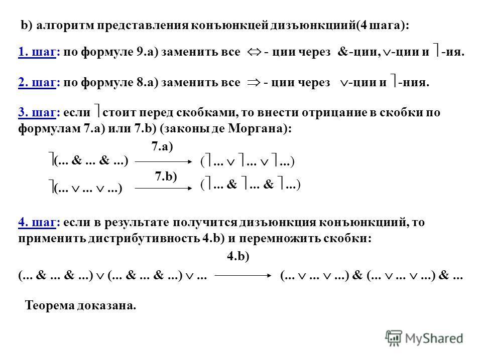 b) алгоритм представления конъюнкцей дизъюнкциий(4 шага): 1. шаг: по формуле 9.a) заменить все - ции через &-ции, -ции и -ия. 2. шаг: по формуле 8.a) заменить все - ции через -ции и -ния. 3. шаг: если стоит перед скобками, то внести отрицание в скобк