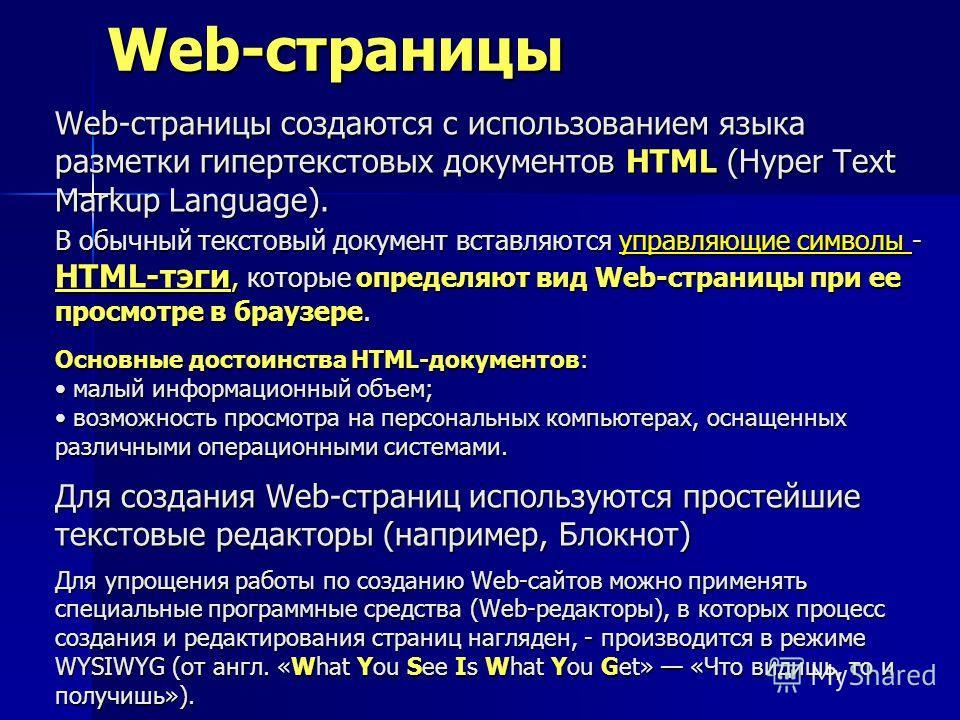 Web-страницы Web-страницы создаются с использованием языка разметки гипертекстовых документов HTML (Hyper Text Markup Language). В обычный текстовый документ вставляются управляющие символы - HTML-тэги, которые определяют вид Web-страницы при ее прос