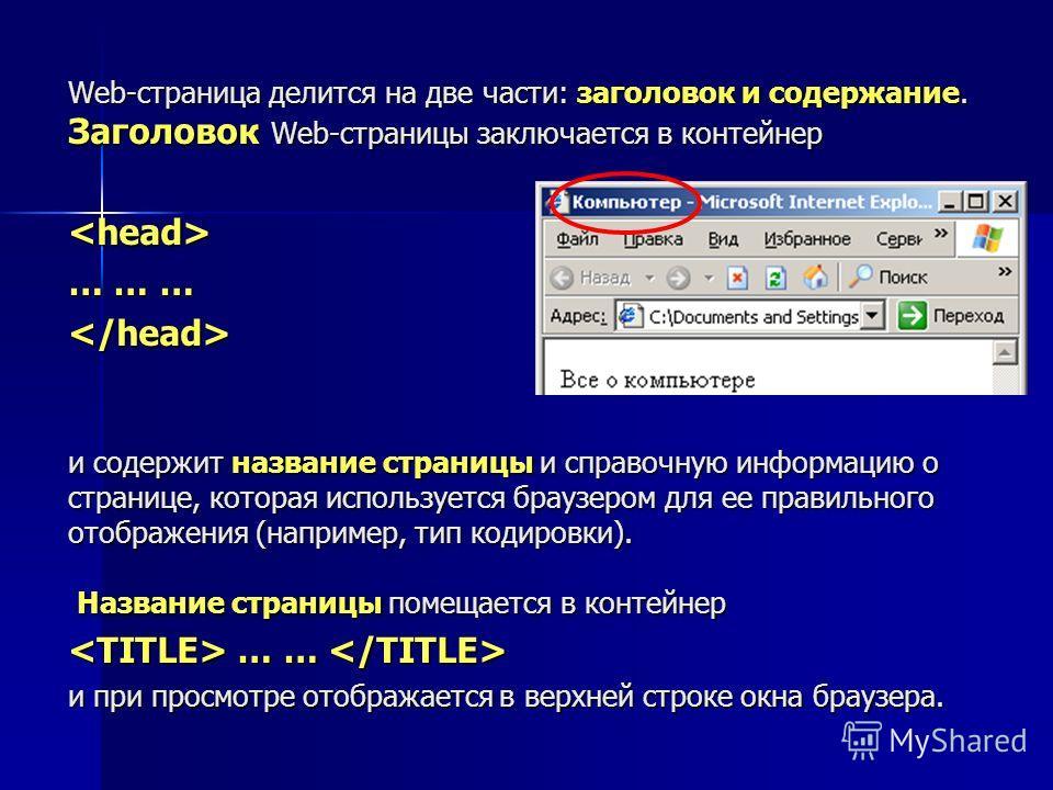 Web-страница делится на две части: заголовок и содержание. Заголовок Web-страницы заключается в контейнер  … … …  и содержит название страницы и справочную информацию о странице, которая используется браузером для ее правильного отображения (например