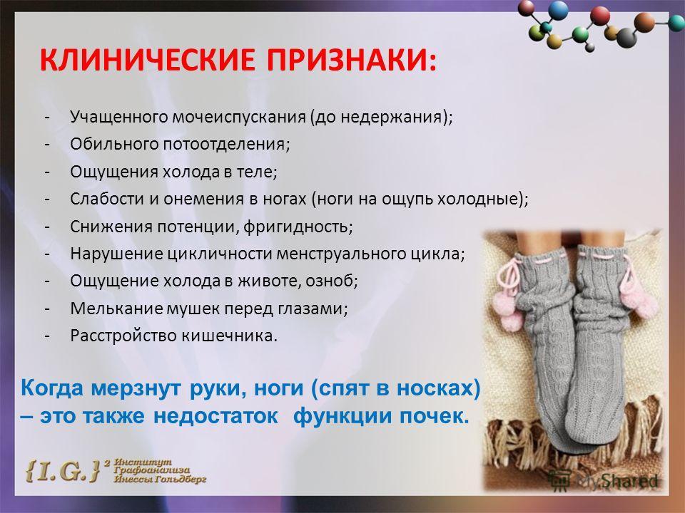 КЛИНИЧЕСКИЕ ПРИЗНАКИ: -Учащенного мочеиспускания (до недержания); -Обильного потоотделения; -Ощущения холода в теле; -Слабости и онемения в ногах (ноги на ощупь холодные); -Снижения потенции, фригидность; -Нарушение цикличности менструального цикла;