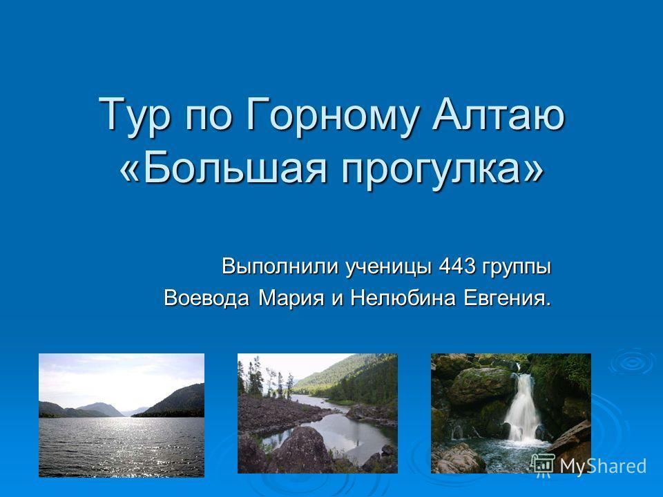 Тур по Горному Алтаю «Большая прогулка» Выполнили ученицы 443 группы Воевода Мария и Нелюбина Евгения.