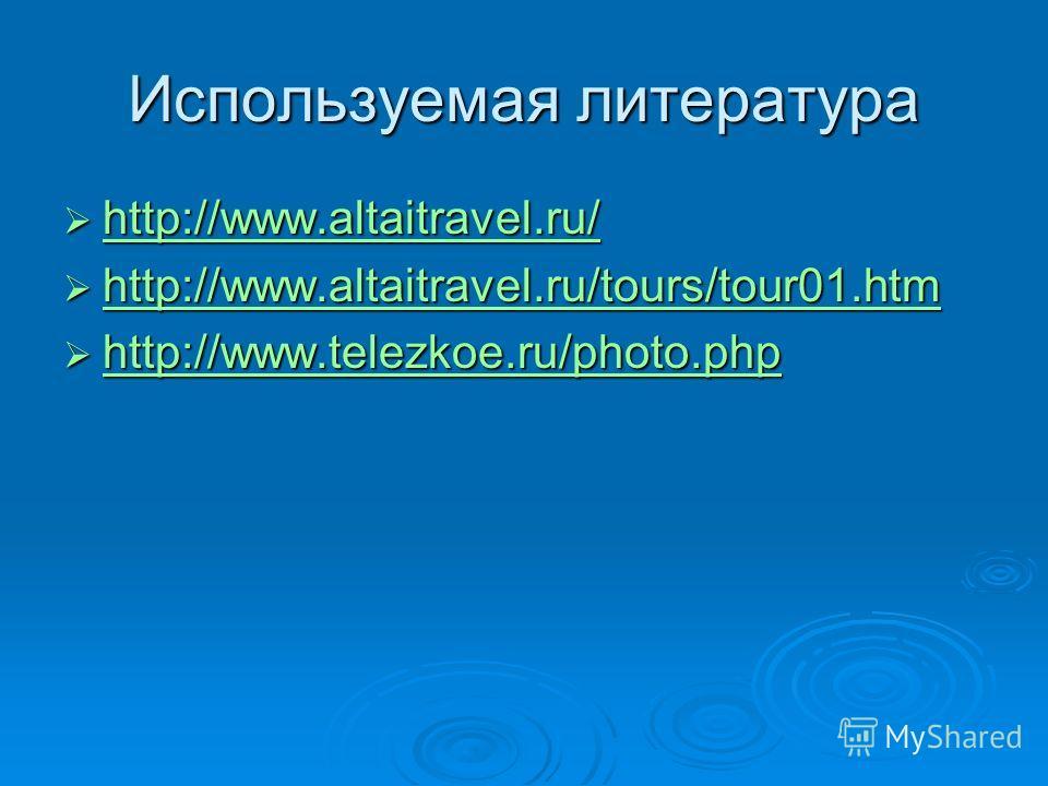 Используемая литература http://www.altaitravel.ru/ http://www.altaitravel.ru/ http://www.altaitravel.ru/ http://www.altaitravel.ru/tours/tour01.htm http://www.altaitravel.ru/tours/tour01.htm http://www.altaitravel.ru/tours/tour01.htm http://www.telez
