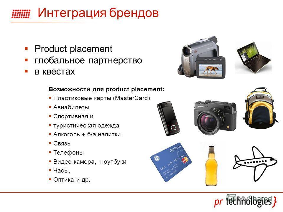 Интеграция брендов Product placement глобальное партнерство в квестах Возможности для product placement: Пластиковые карты (MasterCard) Авиабилеты Спортивная и туристическая одежда Алкоголь + б/а напитки Связь Телефоны Видео-камера, ноутбуки Часы, Оп