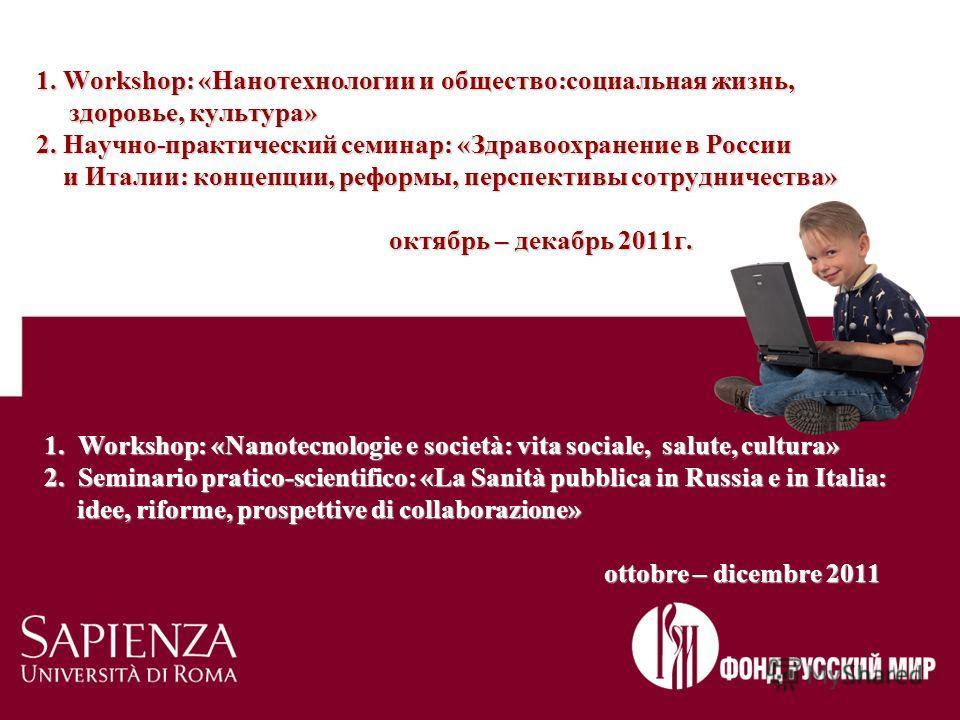 1. Workshop: «Нанотехнологии и общество:социальная жизнь, здоровье, культура» 2. Научно-практический семинар: «Здравоохранение в России и Италии: концепции, реформы, перспективы сотрудничества» октябрь – декабрь 2011г. 1. Workshop: «Nanotecnologie e