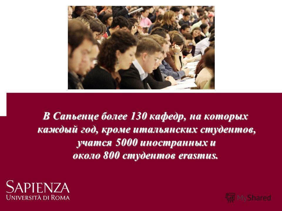 В Сапьенце более 130 кафедр, на которых каждый год, кроме итальянских студентов, каждый год, кроме итальянских студентов, учатся 5000 иностранных и учатся 5000 иностранных и около 800 студентов erasmus.