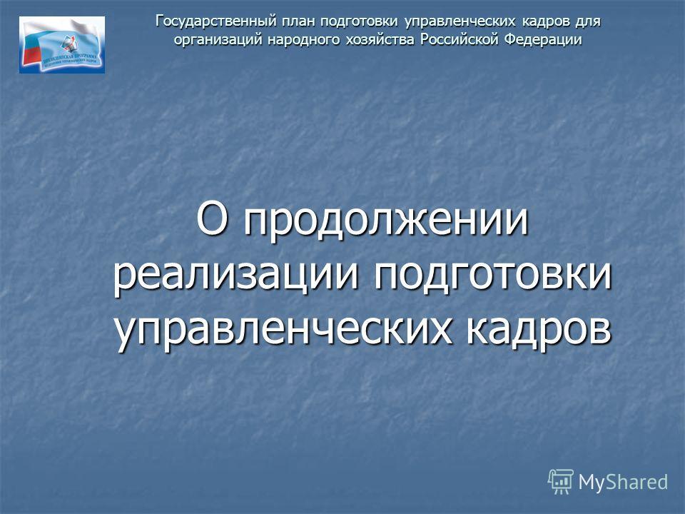 Государственный план подготовки управленческих кадров для организаций народного хозяйства Российской Федерации О продолжении реализации подготовки управленческих кадров