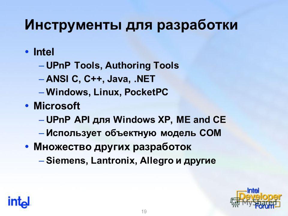 19 Инструменты для разработки Intel –UPnP Tools, Authoring Tools –ANSI C, C++, Java,.NET –Windows, Linux, PocketPC Microsoft –UPnP API для Windows XP, ME and CE –Использует объектную модель COM Множество других разработок –Siemens, Lantronix, Allegro