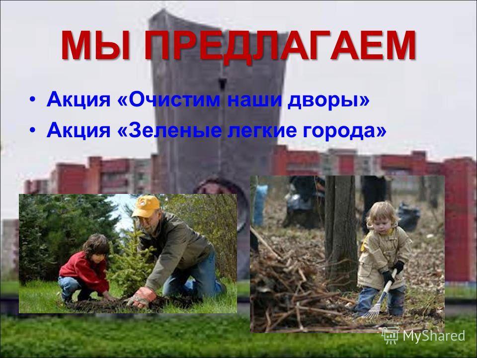 Акция «Очистим наши дворы» Акция «Зеленые легкие города» МЫ ПРЕДЛАГАЕМ