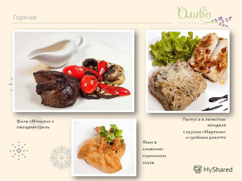 Филе «Миньон» с овощами гриль Палтус а в лепестках миндаля с соусом «Мартини» и грибным ризотто Язык в сливочно- горчичном соусе